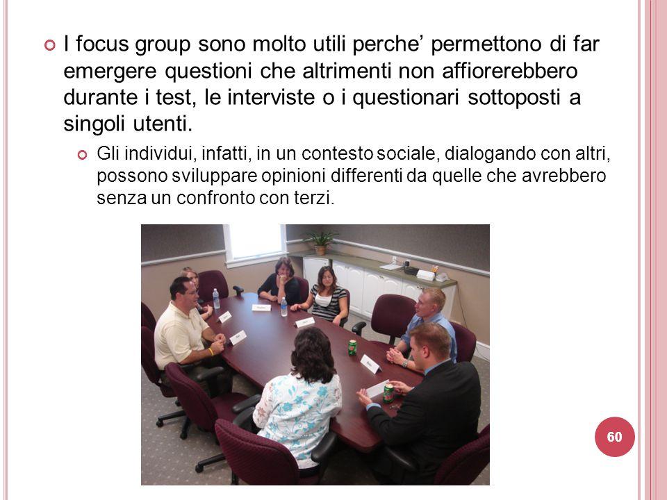I focus group sono molto utili perche' permettono di far emergere questioni che altrimenti non affiorerebbero durante i test, le interviste o i questionari sottoposti a singoli utenti.