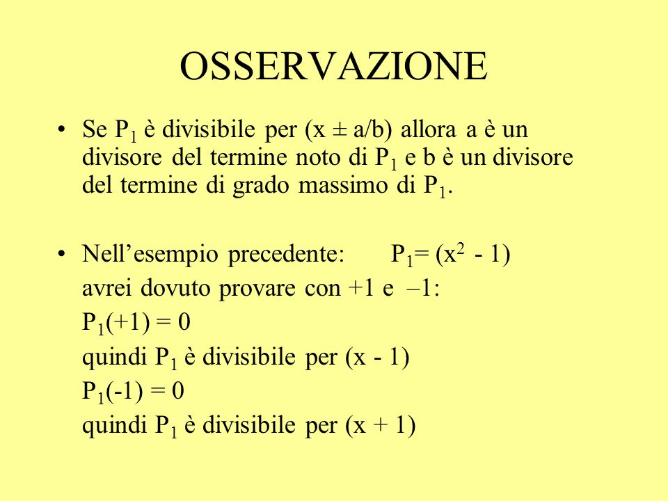 OSSERVAZIONE Se P1 è divisibile per (x ± a/b) allora a è un divisore del termine noto di P1 e b è un divisore del termine di grado massimo di P1.