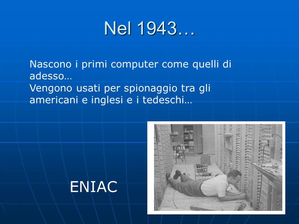 Nel 1943… ENIAC Nascono i primi computer come quelli di adesso…