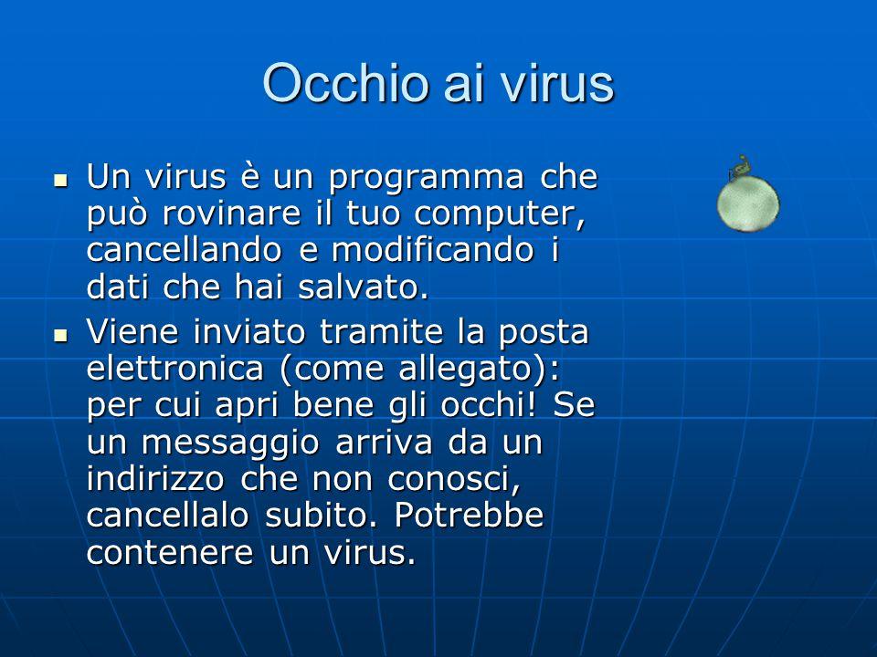 Occhio ai virus Un virus è un programma che può rovinare il tuo computer, cancellando e modificando i dati che hai salvato.