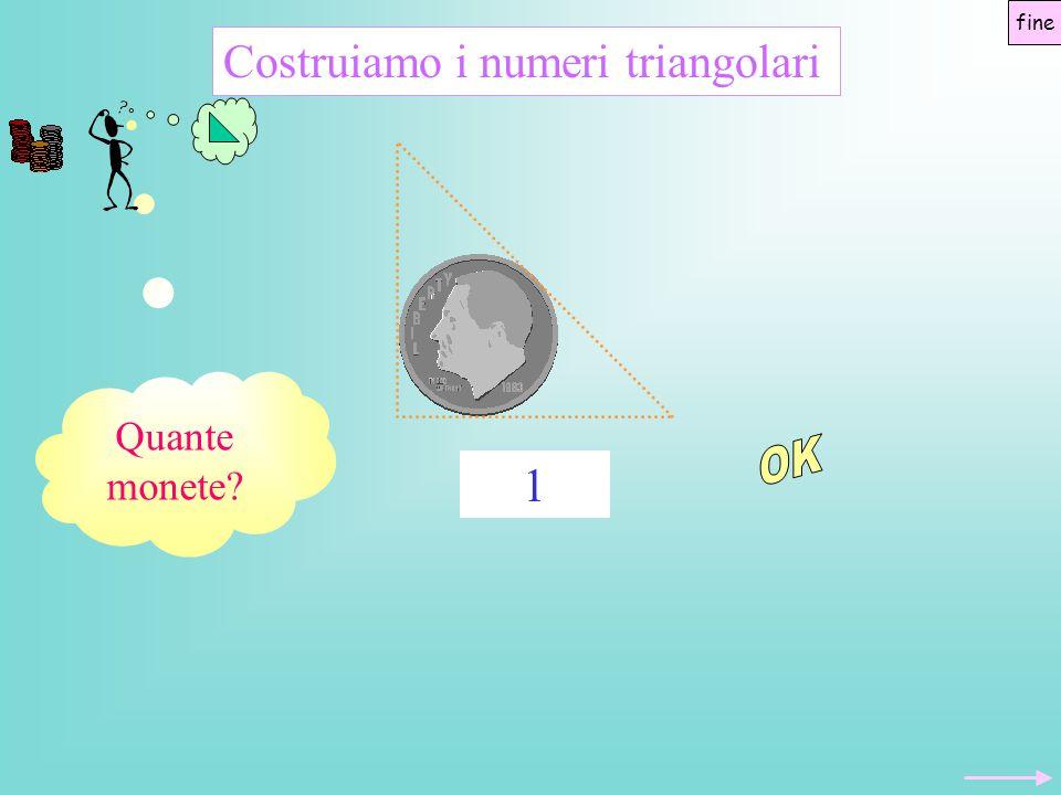OK Costruiamo i numeri triangolari 1 Quante monete fine