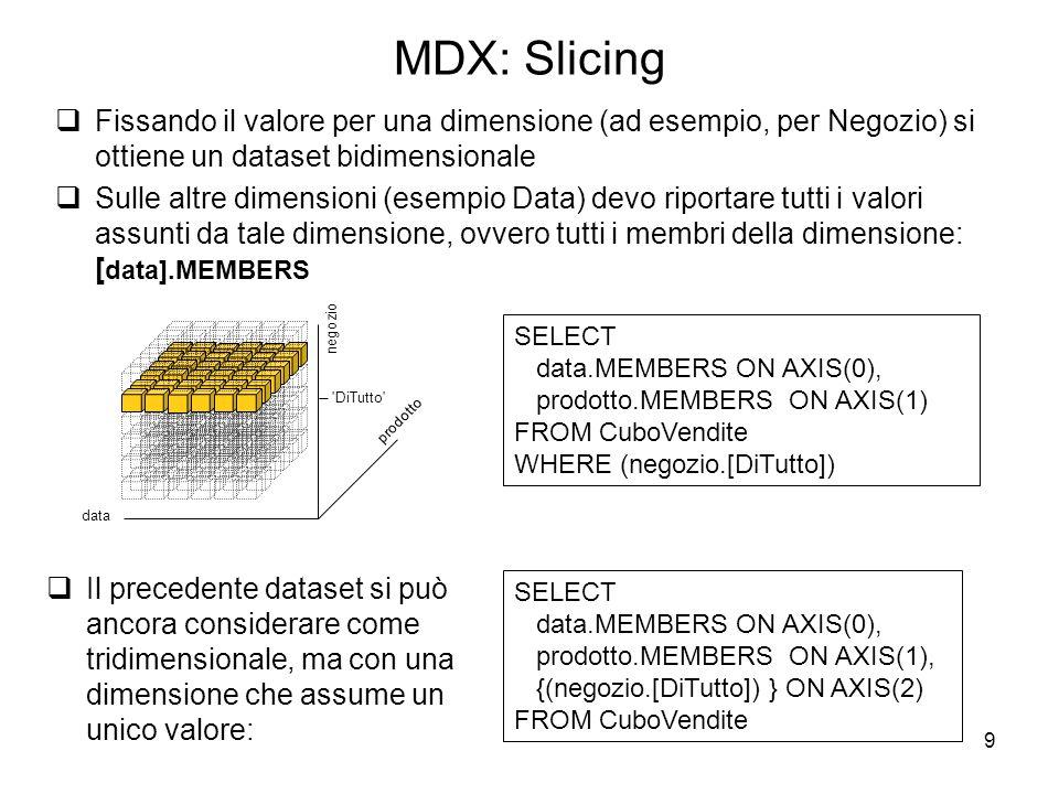 MDX: Slicing Fissando il valore per una dimensione (ad esempio, per Negozio) si ottiene un dataset bidimensionale.