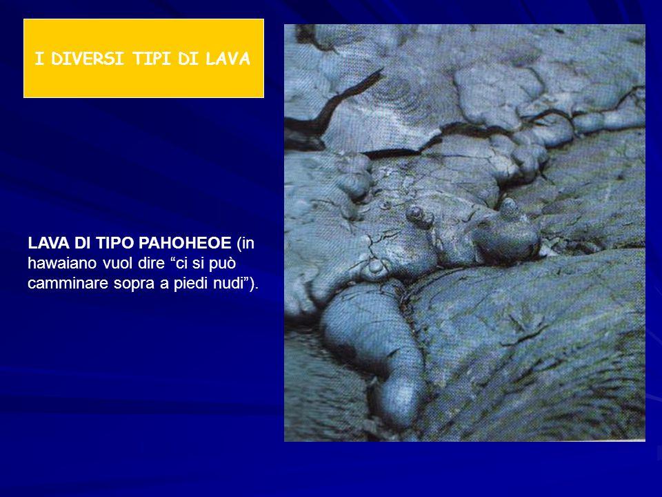 I DIVERSI TIPI DI LAVA LAVA DI TIPO PAHOHEOE (in hawaiano vuol dire ci si può camminare sopra a piedi nudi ).