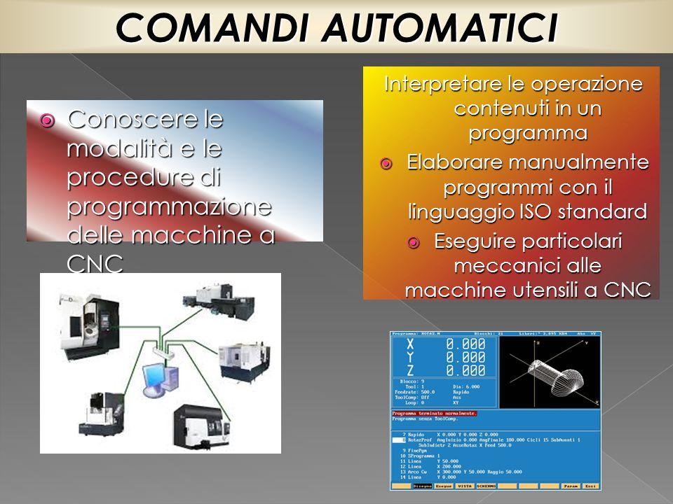 COMANDI AUTOMATICI Interpretare le operazione contenuti in un programma. Elaborare manualmente programmi con il linguaggio ISO standard.