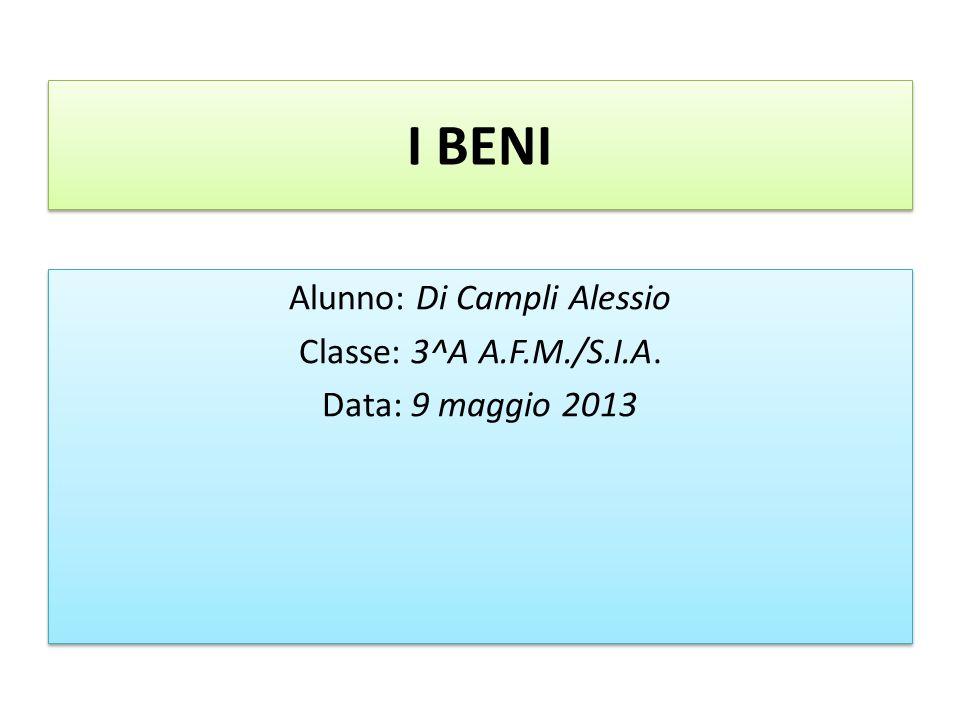 I BENI Alunno: Di Campli Alessio Classe: 3^A A.F.M./S.I.A. Data: 9 maggio 2013