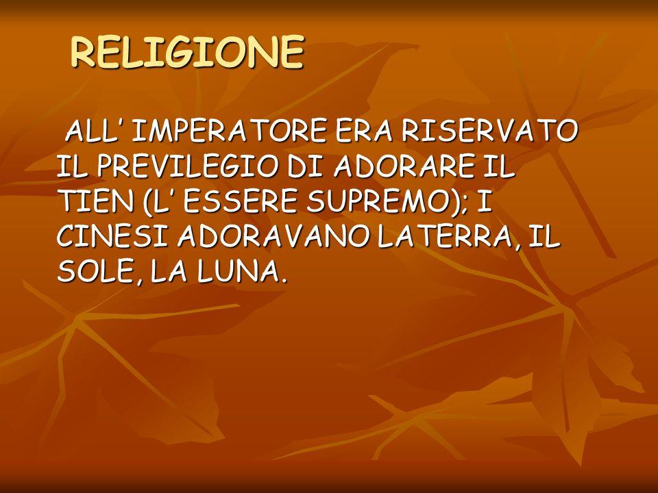 RELIGIONE ALL' IMPERATORE ERA RISERVATO IL PREVILEGIO DI ADORARE IL TIEN (L' ESSERE SUPREMO); I CINESI ADORAVANO LATERRA, IL SOLE, LA LUNA.
