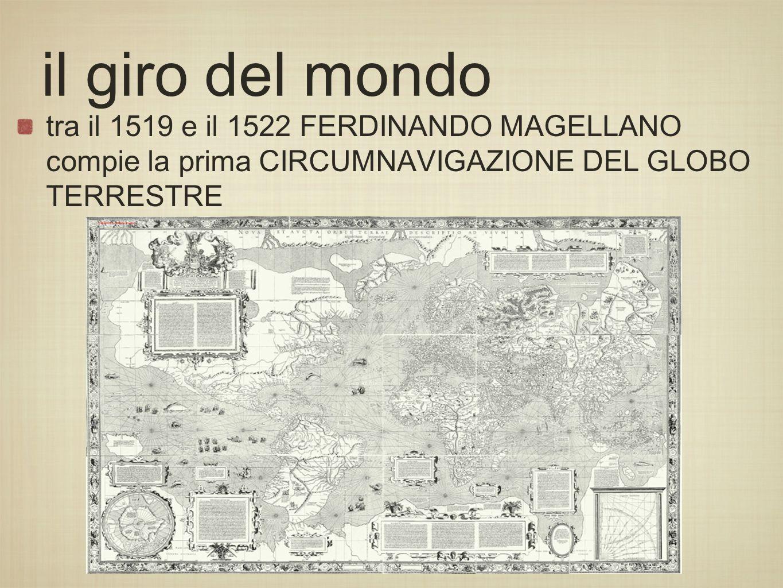 tra il 1519 e il 1522 FERDINANDO MAGELLANO compie la prima CIRCUMNAVIGAZIONE DEL GLOBO TERRESTRE