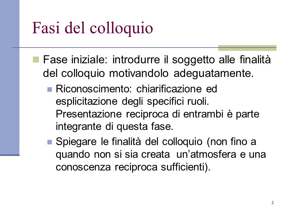Fasi del colloquio Fase iniziale: introdurre il soggetto alle finalità del colloquio motivandolo adeguatamente.