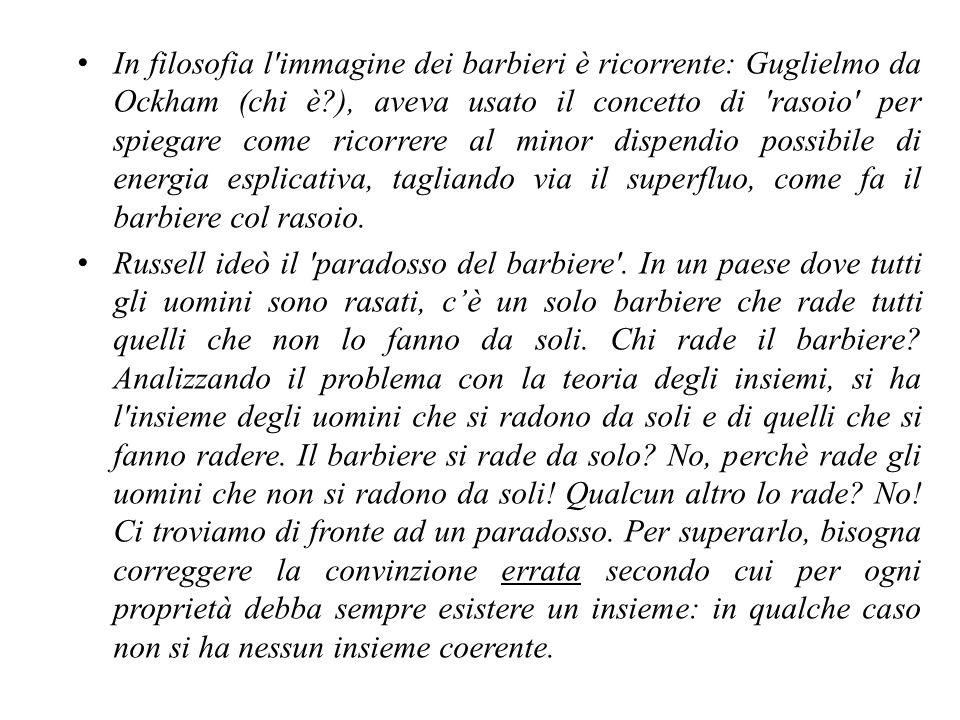 In filosofia l immagine dei barbieri è ricorrente: Guglielmo da Ockham (chi è ), aveva usato il concetto di rasoio per spiegare come ricorrere al minor dispendio possibile di energia esplicativa, tagliando via il superfluo, come fa il barbiere col rasoio.