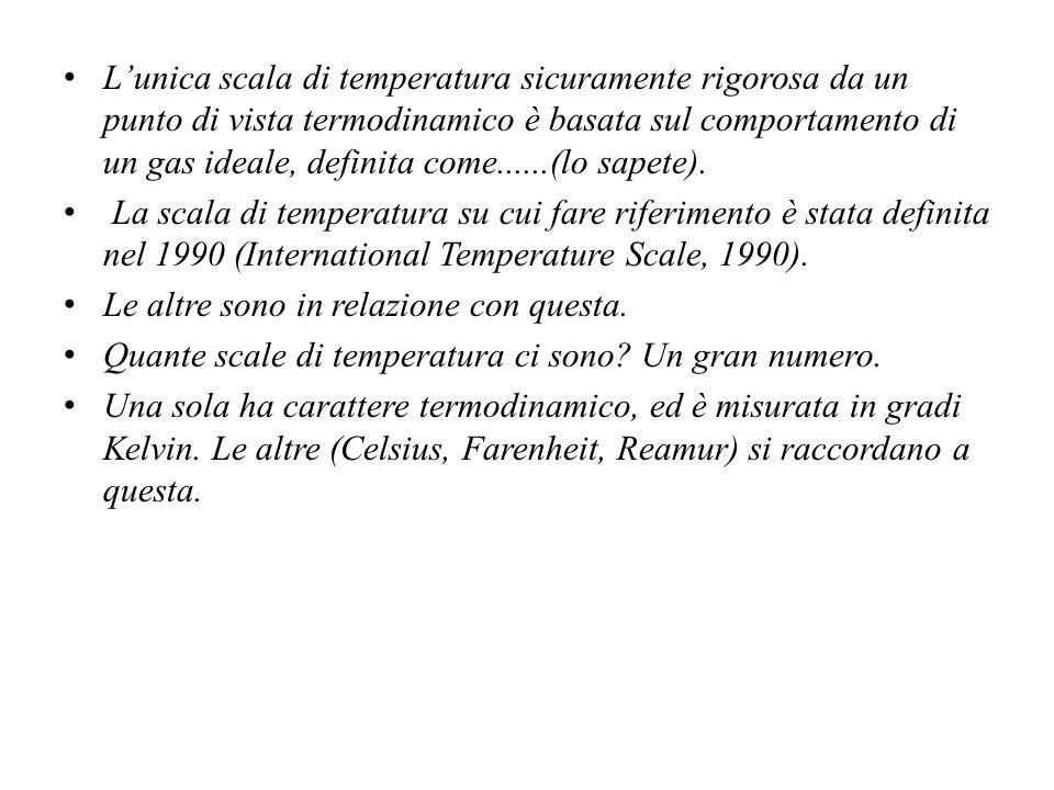 L'unica scala di temperatura sicuramente rigorosa da un punto di vista termodinamico è basata sul comportamento di un gas ideale, definita come......(lo sapete).
