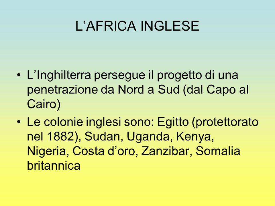 L'AFRICA INGLESE L'Inghilterra persegue il progetto di una penetrazione da Nord a Sud (dal Capo al Cairo)