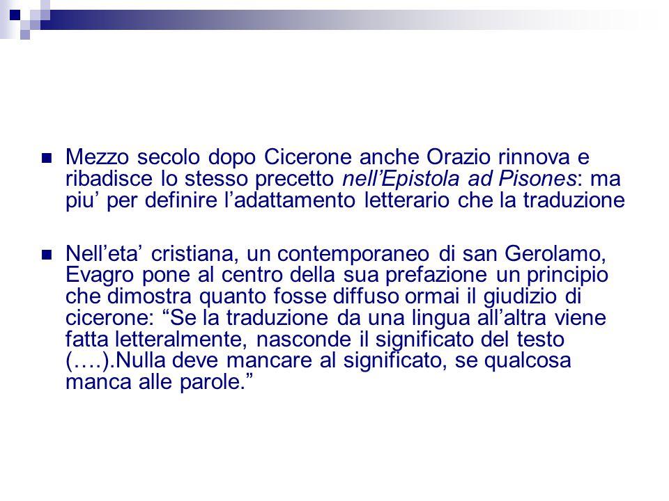 Mezzo secolo dopo Cicerone anche Orazio rinnova e ribadisce lo stesso precetto nell'Epistola ad Pisones: ma piu' per definire l'adattamento letterario che la traduzione
