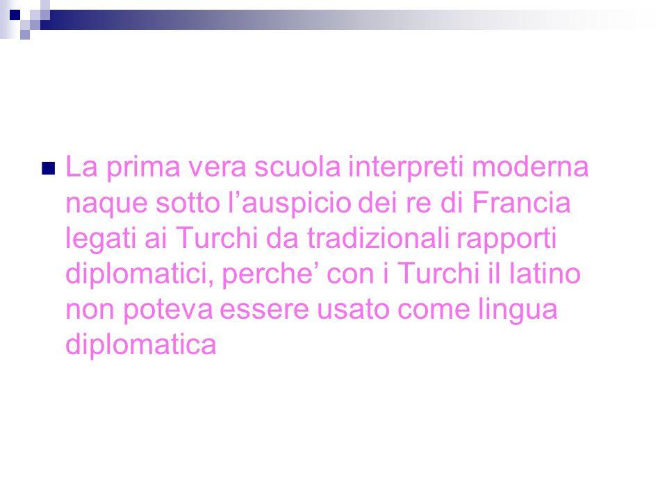 La prima vera scuola interpreti moderna naque sotto l'auspicio dei re di Francia legati ai Turchi da tradizionali rapporti diplomatici, perche' con i Turchi il latino non poteva essere usato come lingua diplomatica