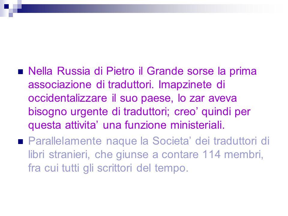 Nella Russia di Pietro il Grande sorse la prima associazione di traduttori. Imapzinete di occidentalizzare il suo paese, lo zar aveva bisogno urgente di traduttori; creo' quindi per questa attivita' una funzione ministeriali.