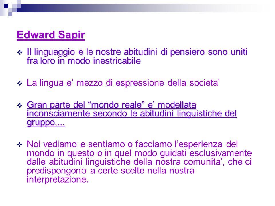 Edward Sapir Il linguaggio e le nostre abitudini di pensiero sono uniti fra loro in modo inestricabile.