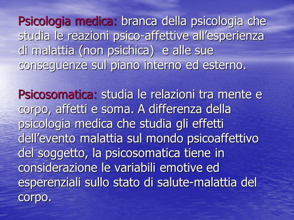 Psicologia medica: branca della psicologia che studia le reazioni psico-affettive all'esperienza di malattia (non psichica) e alle sue conseguenze sul piano interno ed esterno.