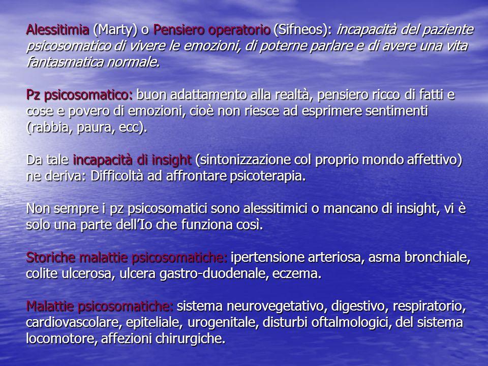 Alessitimia (Marty) o Pensiero operatorio (Sifneos): incapacità del paziente psicosomatico di vivere le emozioni, di poterne parlare e di avere una vita fantasmatica normale.