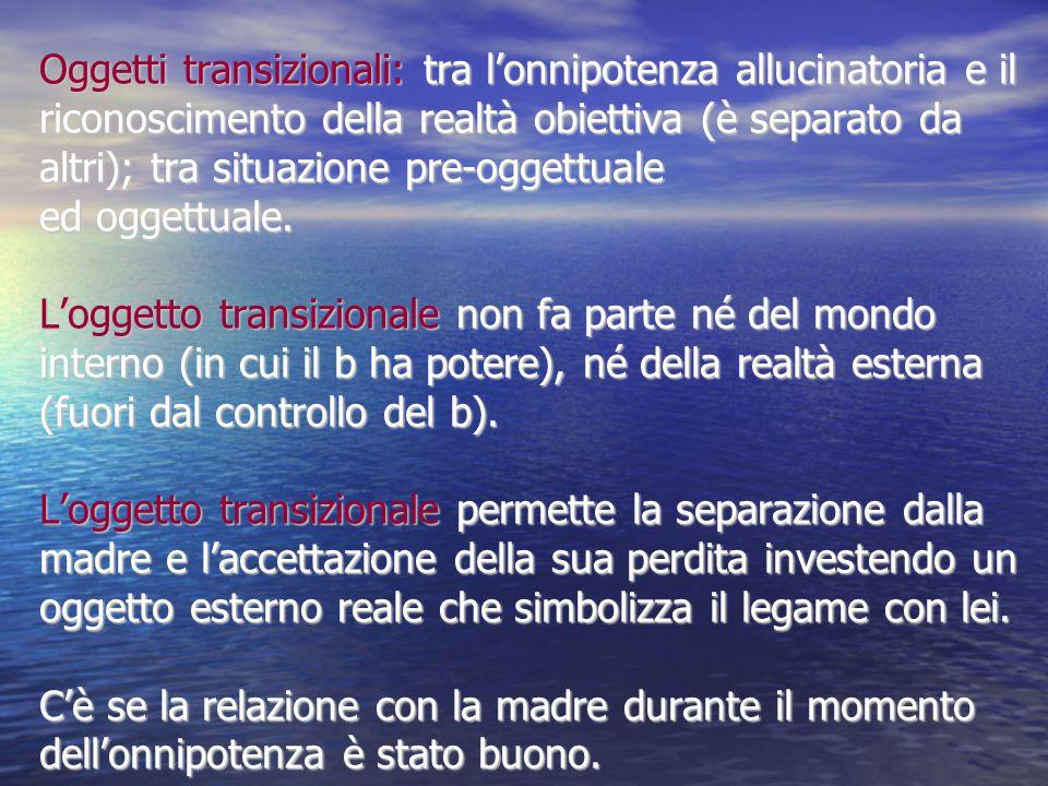 Oggetti transizionali: tra l'onnipotenza allucinatoria e il riconoscimento della realtà obiettiva (è separato da altri); tra situazione pre-oggettuale ed oggettuale.