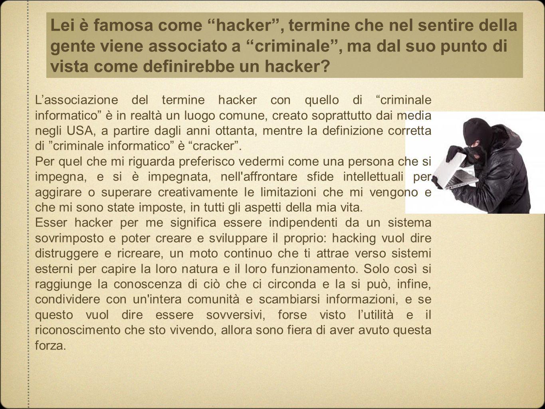Lei è famosa come hacker , termine che nel sentire della gente viene associato a criminale , ma dal suo punto di vista come definirebbe un hacker