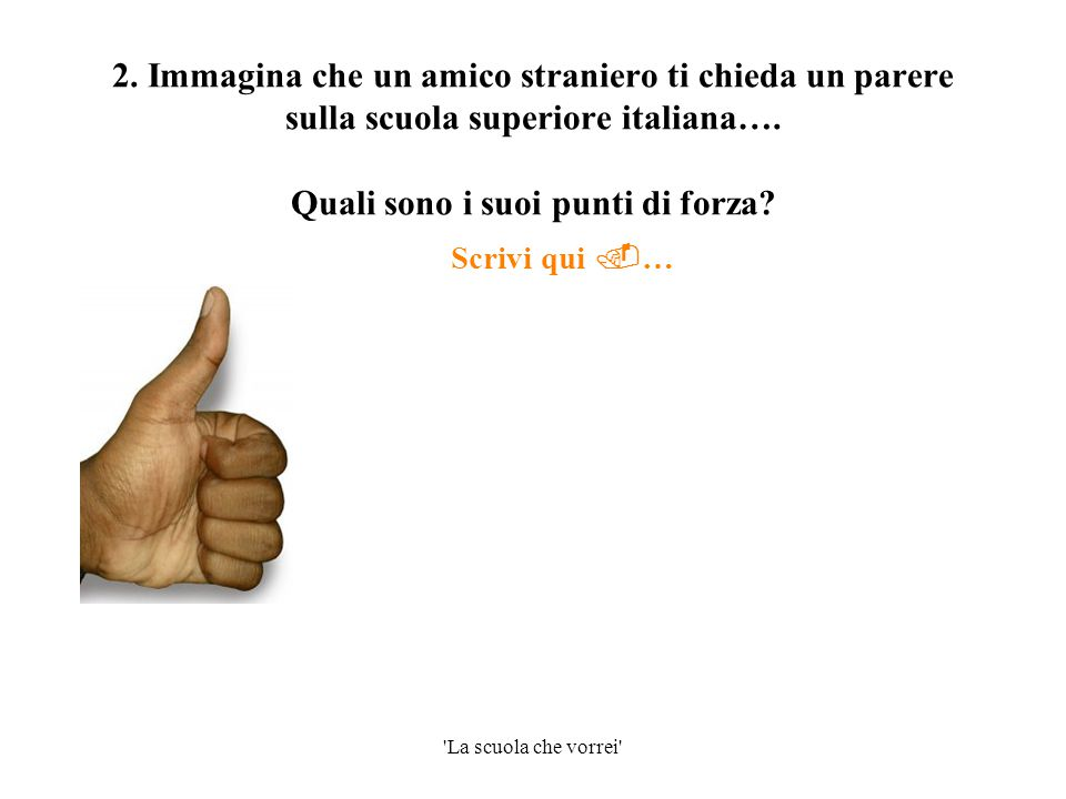 2. Immagina che un amico straniero ti chieda un parere sulla scuola superiore italiana…. Quali sono i suoi punti di forza