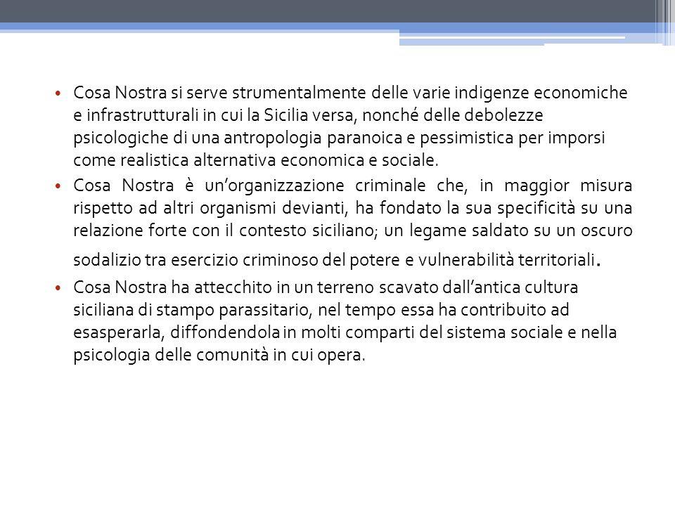 Cosa Nostra si serve strumentalmente delle varie indigenze economiche e infrastrutturali in cui la Sicilia versa, nonché delle debolezze psicologiche di una antropologia paranoica e pessimistica per imporsi come realistica alternativa economica e sociale.