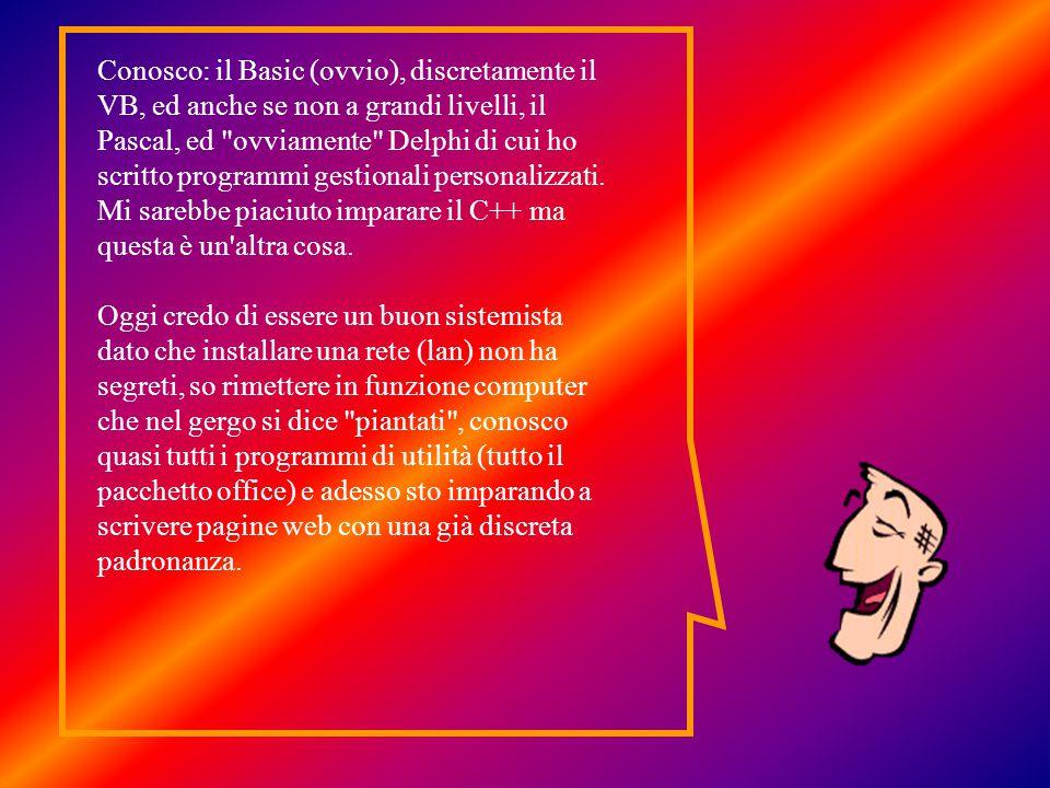 Conosco: il Basic (ovvio), discretamente il VB, ed anche se non a grandi livelli, il Pascal, ed ovviamente Delphi di cui ho scritto programmi gestionali personalizzati.