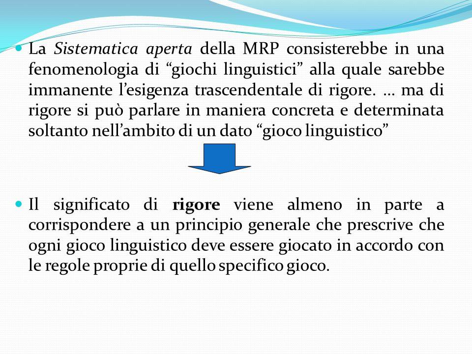 La Sistematica aperta della MRP consisterebbe in una fenomenologia di giochi linguistici alla quale sarebbe immanente l'esigenza trascendentale di rigore. … ma di rigore si può parlare in maniera concreta e determinata soltanto nell'ambito di un dato gioco linguistico