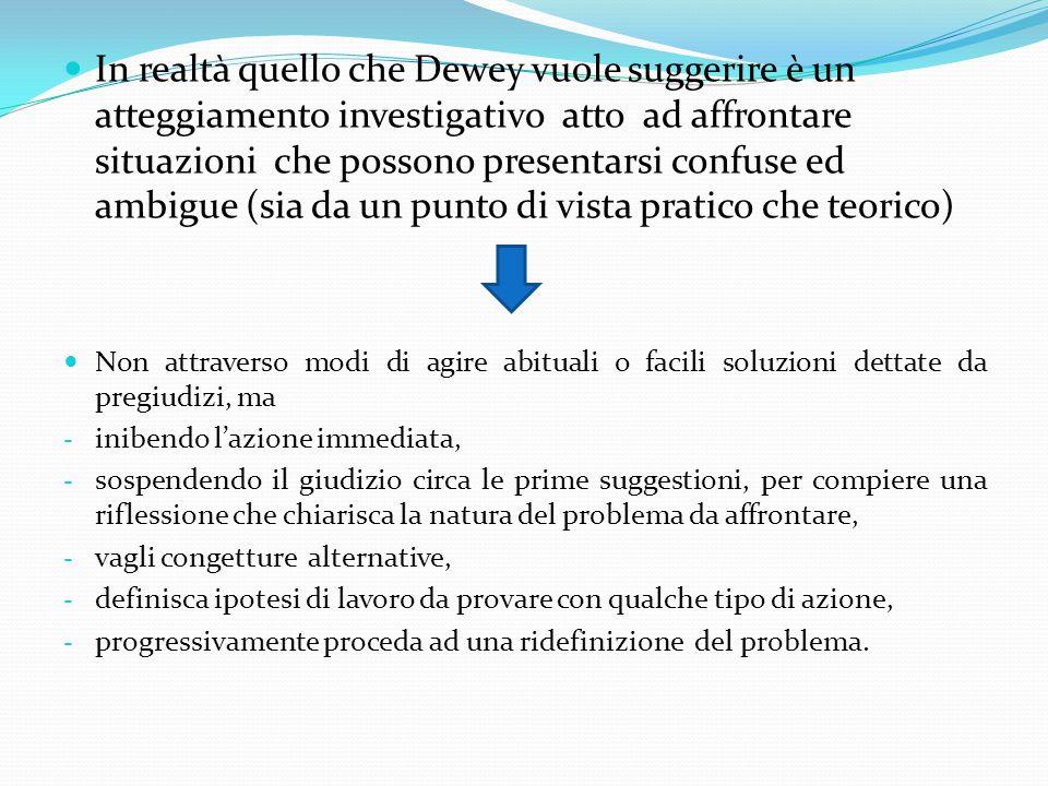 In realtà quello che Dewey vuole suggerire è un atteggiamento investigativo atto ad affrontare situazioni che possono presentarsi confuse ed ambigue (sia da un punto di vista pratico che teorico)