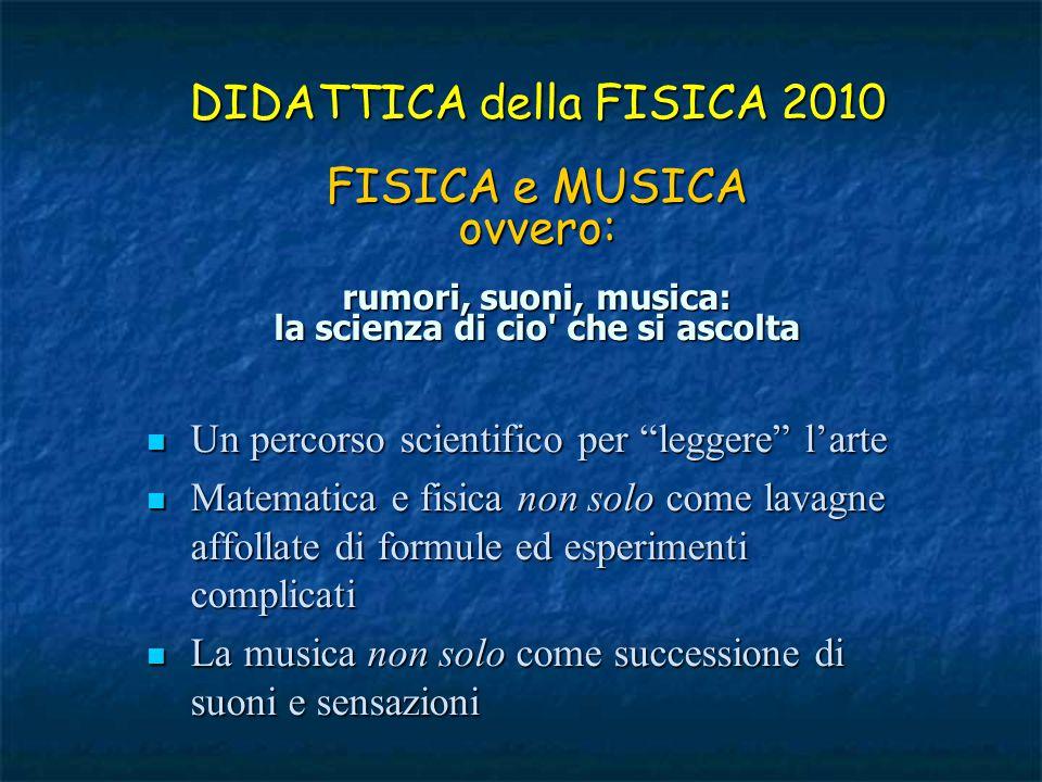 DIDATTICA della FISICA 2010 FISICA e MUSICA ovvero: rumori, suoni, musica: la scienza di cio che si ascolta
