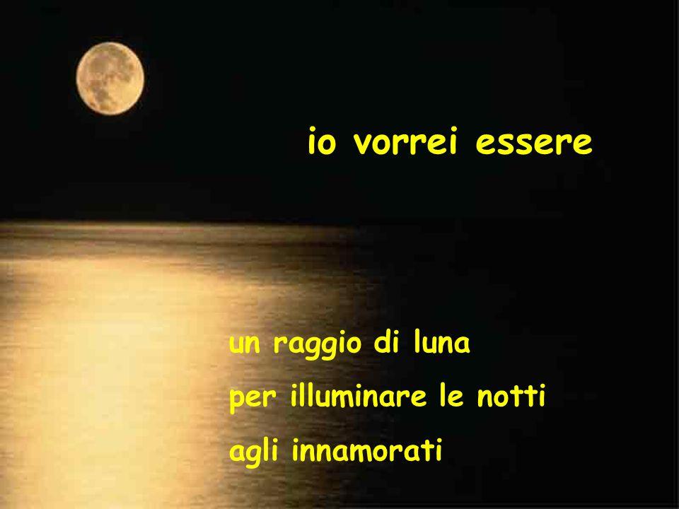 io vorrei essere un raggio di luna per illuminare le notti