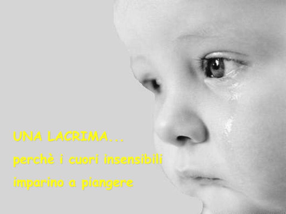 UNA LACRIMA... perchè i cuori insensibili imparino a piangere
