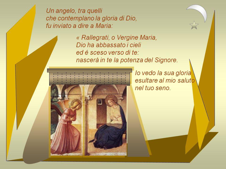 Un angelo, tra quelli che contemplano la gloria di Dio, fu inviato a dire a Maria: « Rallegrati, o Vergine Maria,
