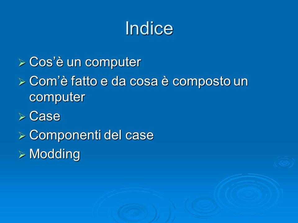 Indice Cos'è un computer Com'è fatto e da cosa è composto un computer