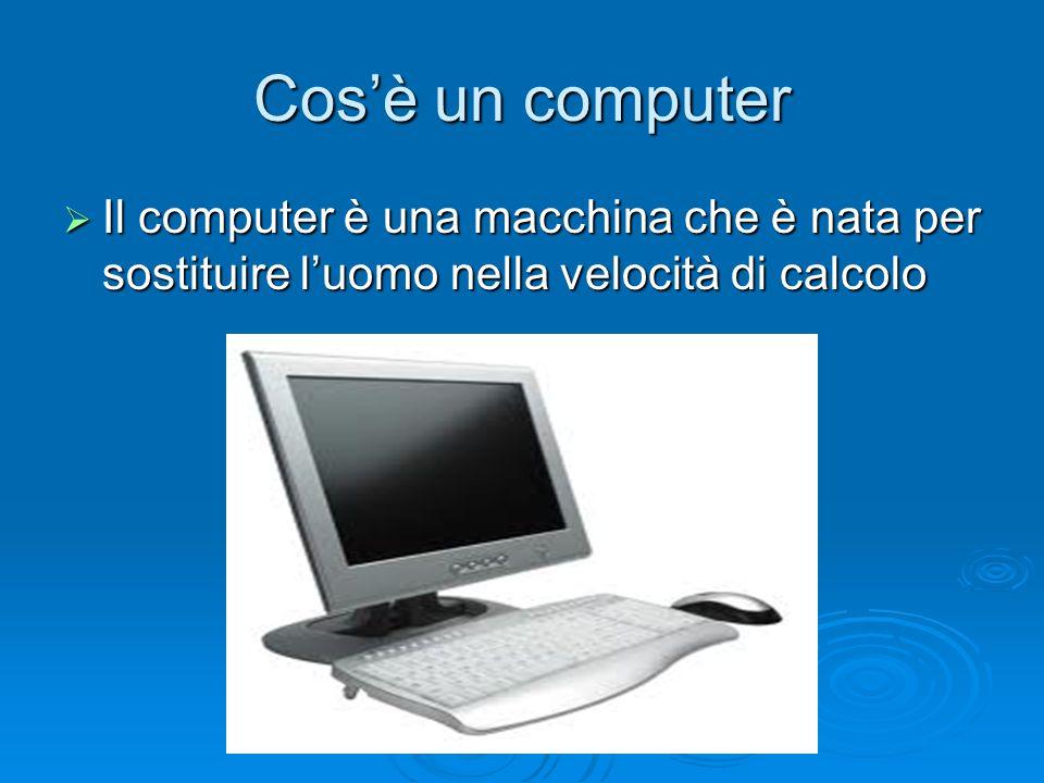 Cos'è un computer Il computer è una macchina che è nata per sostituire l'uomo nella velocità di calcolo.