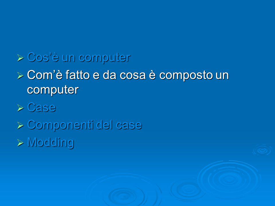 Cos'è un computer Com'è fatto e da cosa è composto un computer Case Componenti del case Modding
