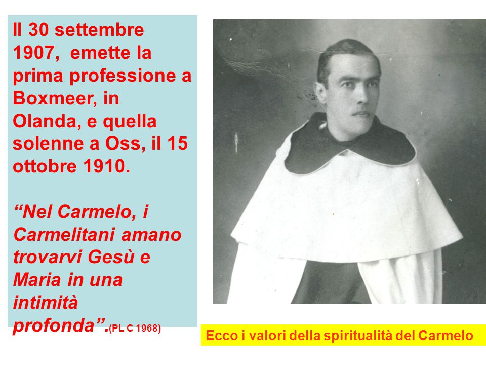 Il 30 settembre 1907, emette la prima professione a Boxmeer, in Olanda, e quella solenne a Oss, il 15 ottobre 1910.