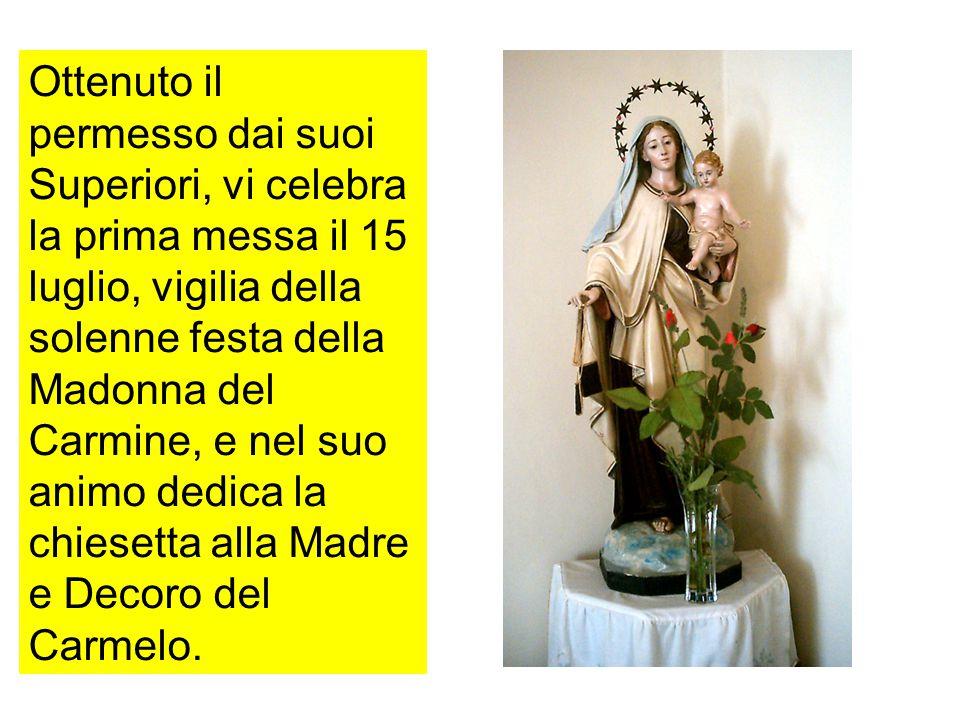 Ottenuto il permesso dai suoi Superiori, vi celebra la prima messa il 15 luglio, vigilia della solenne festa della Madonna del Carmine, e nel suo animo dedica la chiesetta alla Madre e Decoro del Carmelo.