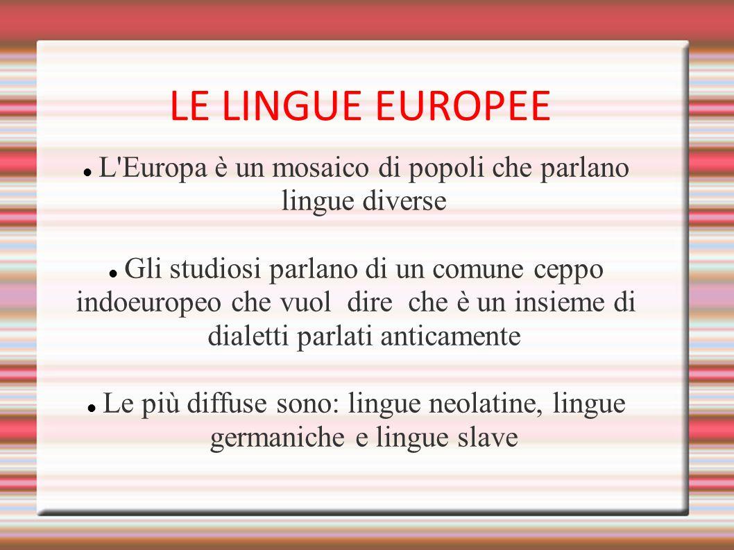 LE LINGUE EUROPEE L Europa è un mosaico di popoli che parlano lingue diverse. Gli studiosi parlano di un comune ceppo.