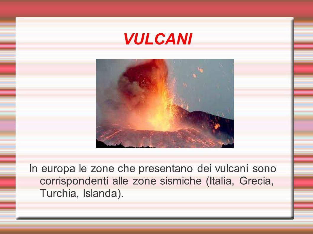 VULCANI In europa le zone che presentano dei vulcani sono corrispondenti alle zone sismiche (Italia, Grecia, Turchia, Islanda).