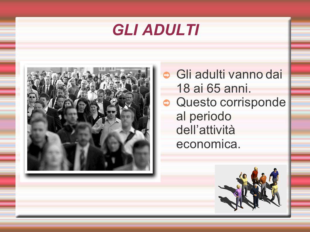 GLI ADULTI Gli adulti vanno dai 18 ai 65 anni.