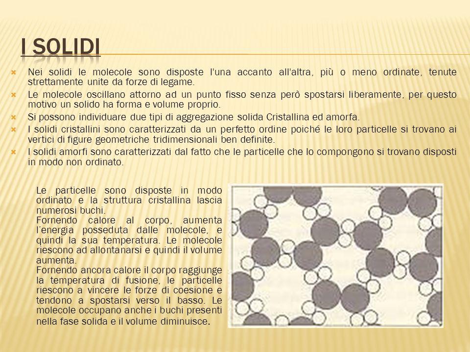 I solidi Nei solidi le molecole sono disposte l una accanto all altra, più o meno ordinate, tenute strettamente unite da forze di legame.