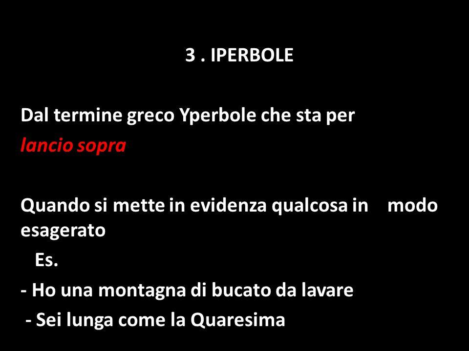 3 . IPERBOLE Dal termine greco Yperbole che sta per. lancio sopra. Quando si mette in evidenza qualcosa in modo esagerato.