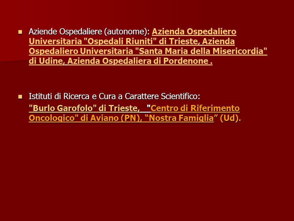 Aziende Ospedaliere (autonome): Azienda Ospedaliero Universitaria Ospedali Riuniti di Trieste, Azienda Ospedaliero Universitaria Santa Maria della Misericordia di Udine, Azienda Ospedaliera di Pordenone .