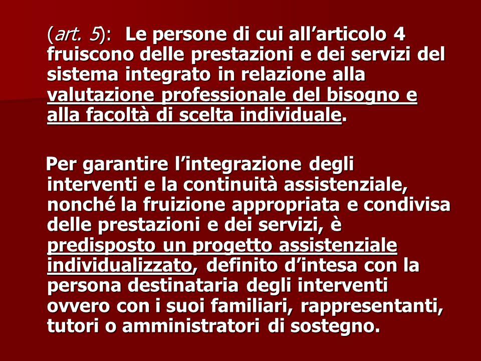 (art. 5): Le persone di cui all'articolo 4 fruiscono delle prestazioni e dei servizi del sistema integrato in relazione alla valutazione professionale del bisogno e alla facoltà di scelta individuale.
