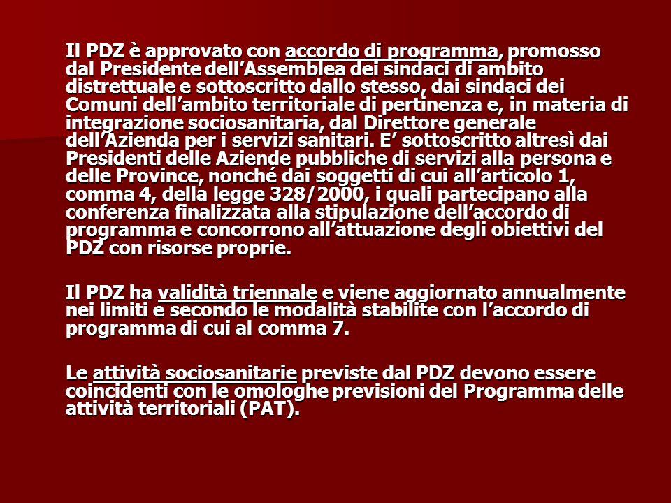 Il PDZ è approvato con accordo di programma, promosso dal Presidente dell'Assemblea dei sindaci di ambito distrettuale e sottoscritto dallo stesso, dai sindaci dei Comuni dell'ambito territoriale di pertinenza e, in materia di integrazione sociosanitaria, dal Direttore generale dell'Azienda per i servizi sanitari. E' sottoscritto altresì dai Presidenti delle Aziende pubbliche di servizi alla persona e delle Province, nonché dai soggetti di cui all'articolo 1, comma 4, della legge 328/2000, i quali partecipano alla conferenza finalizzata alla stipulazione dell'accordo di programma e concorrono all'attuazione degli obiettivi del PDZ con risorse proprie.