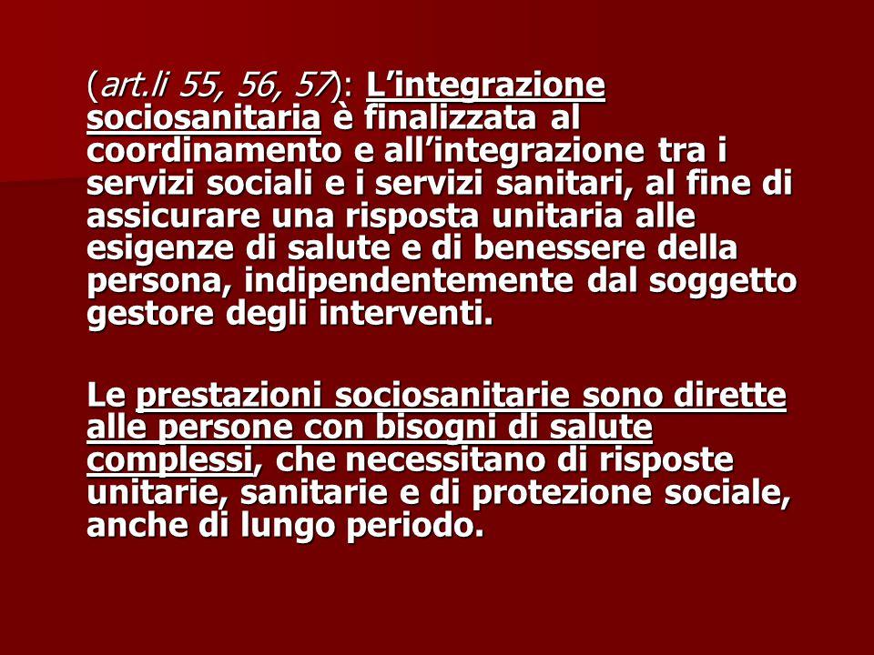 (art.li 55, 56, 57): L'integrazione sociosanitaria è finalizzata al coordinamento e all'integrazione tra i servizi sociali e i servizi sanitari, al fine di assicurare una risposta unitaria alle esigenze di salute e di benessere della persona, indipendentemente dal soggetto gestore degli interventi.