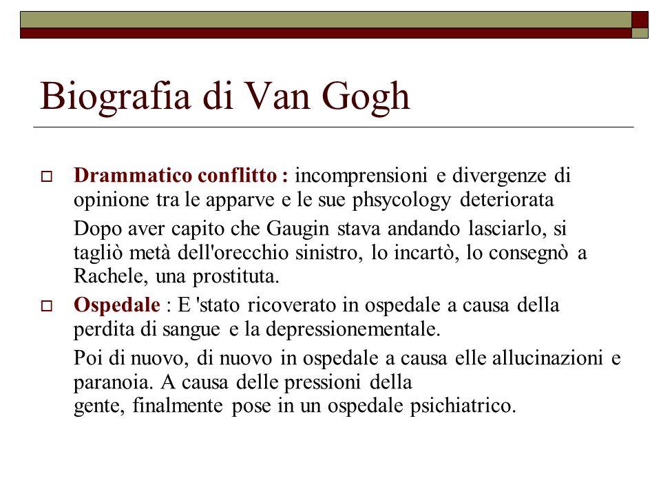 Biografia di Van Gogh Drammatico conflitto : incomprensioni e divergenze di opinione tra le apparve e le sue phsycology deteriorata.