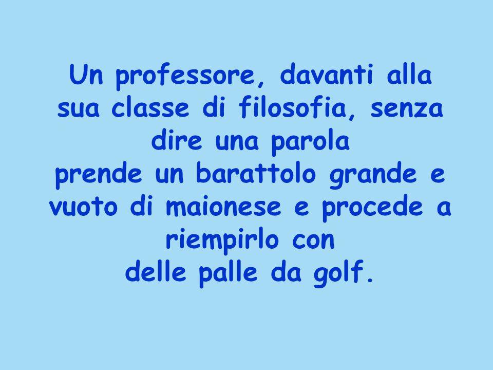 Un professore, davanti alla sua classe di filosofia, senza dire una parola prende un barattolo grande e vuoto di maionese e procede a riempirlo con delle palle da golf.