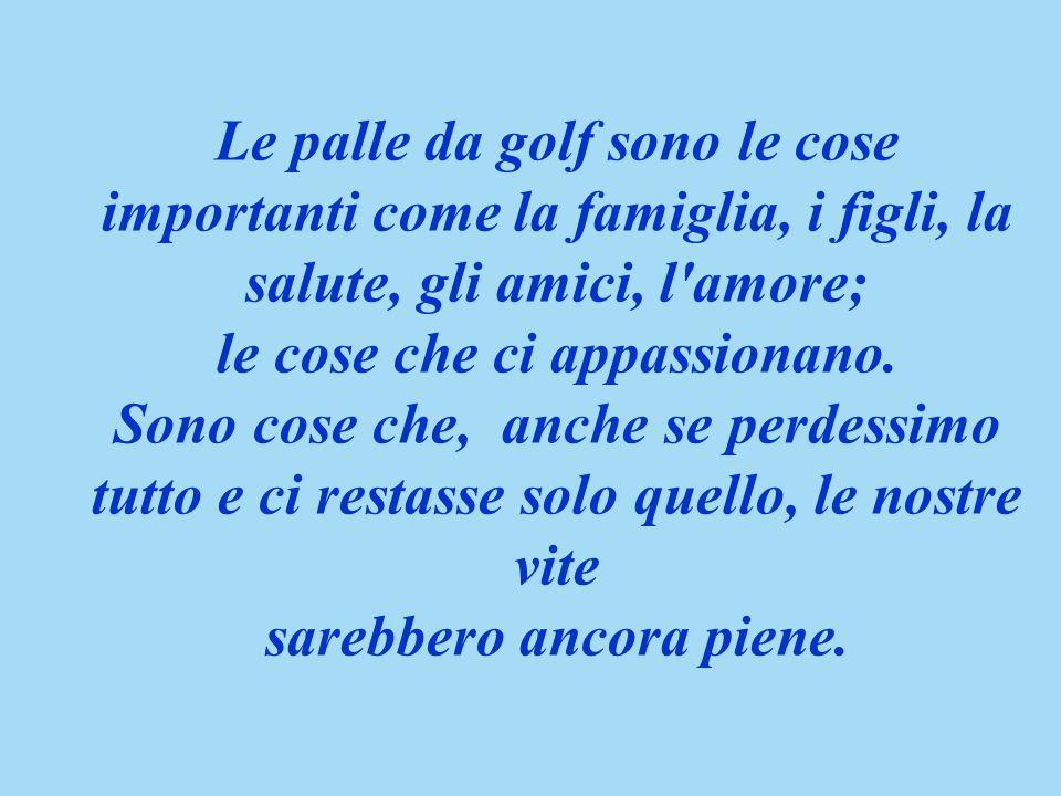 Le palle da golf sono le cose importanti come la famiglia, i figli, la salute, gli amici, l amore; le cose che ci appassionano.