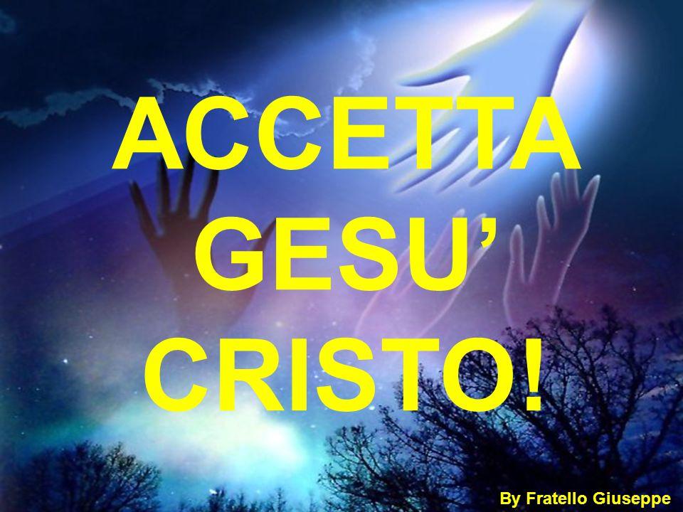 ACCETTA GESU' CRISTO! By Fratello Giuseppe